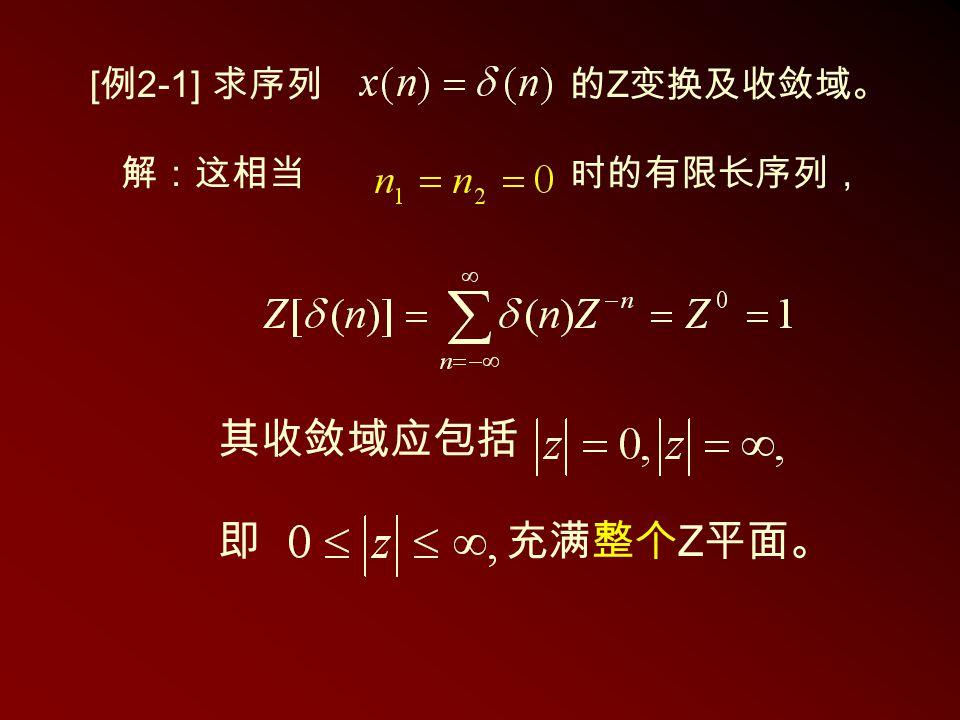 [例2-1] 求序列 的Z变换及收敛域。 解:这相当 时的有限长序列, 其收敛域应包括 即 充满整个Z平面。